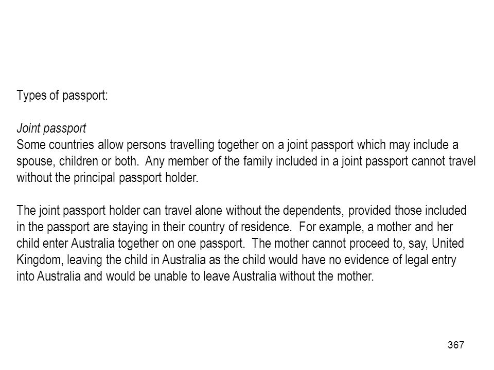 367 Types of passport: Joint passport Some countries allow persons travelling together on a joint passport which may include a spouse, children or bot