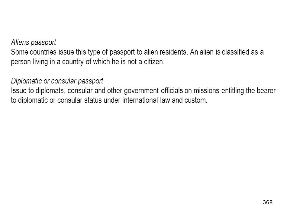 368 Aliens passport Some countries issue this type of passport to alien residents. An alien is classified as a person living in a country of which he