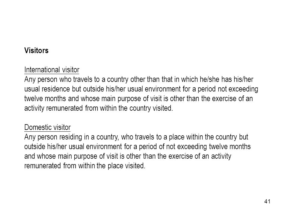 41 Visitors International visitor Any person who travels to a country other than that in which he/she has his/her usual residence but outside his/her