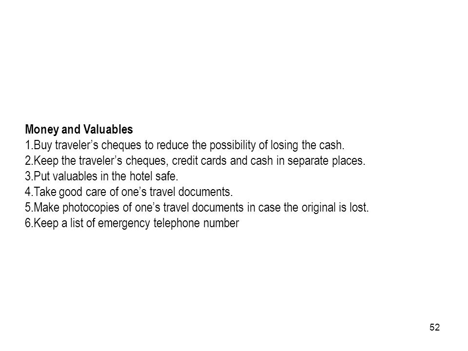 52 Money and Valuables 1.Buy travelers cheques to reduce the possibility of losing the cash. 2.Keep the travelers cheques, credit cards and cash in se