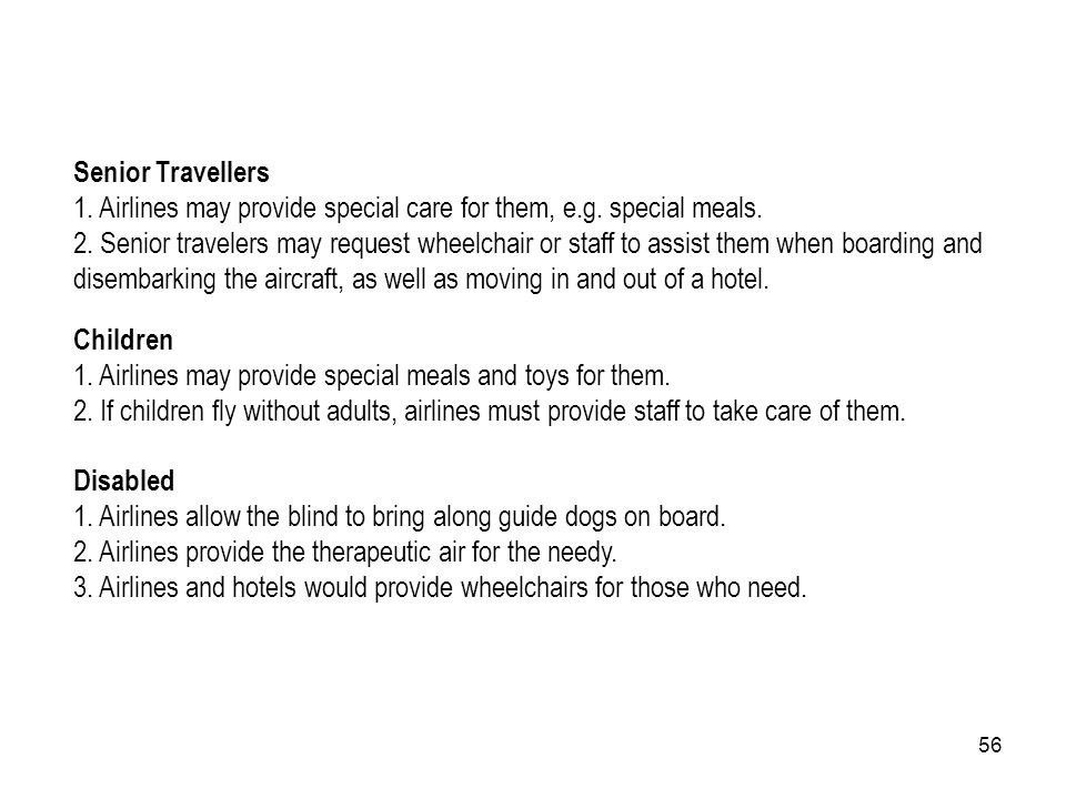 56 Senior Travellers 1. Airlines may provide special care for them, e.g. special meals. 2. Senior travelers may request wheelchair or staff to assist