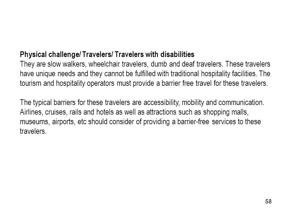 58 Physical challenge/ Travelers/ Travelers with disabilities They are slow walkers, wheelchair travelers, dumb and deaf travelers. These travelers ha