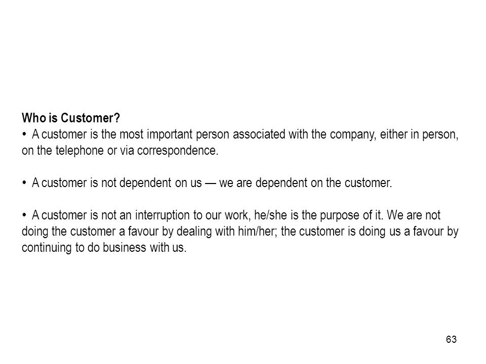 63 Who is Customer? A customer is the most important person associated with the company, either in person, on the telephone or via correspondence. A c