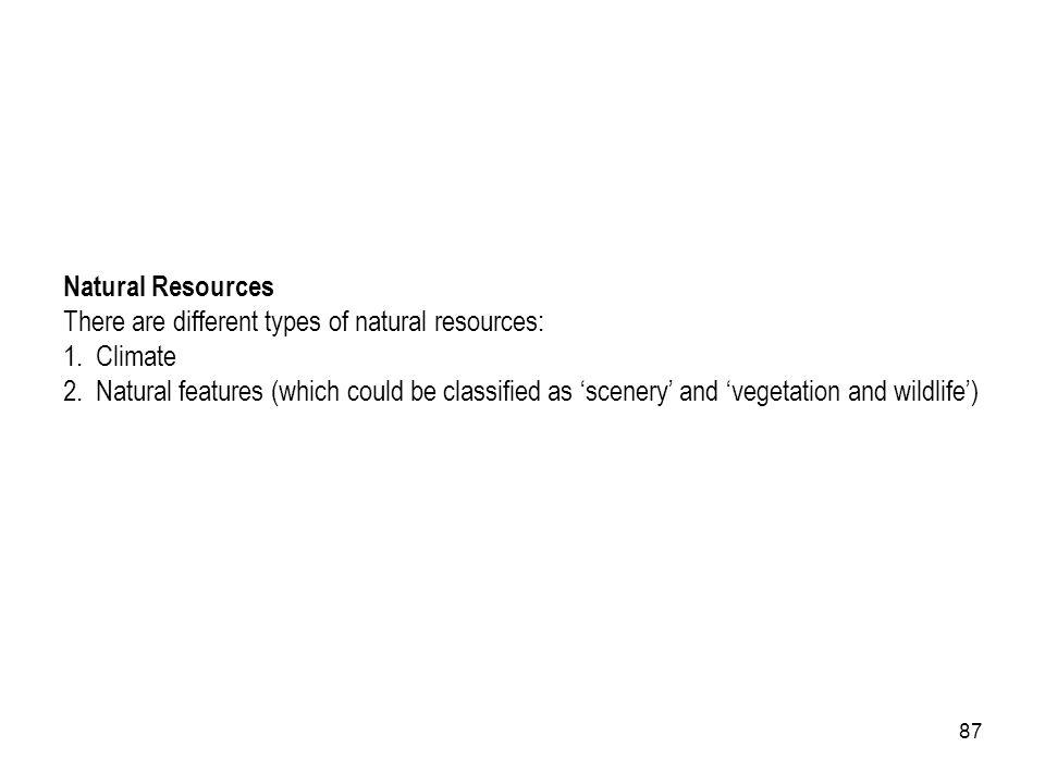 87 Natural Resources There are different types of natural resources: 1. Climate 2. Natural features (which could be classified as scenery and vegetati