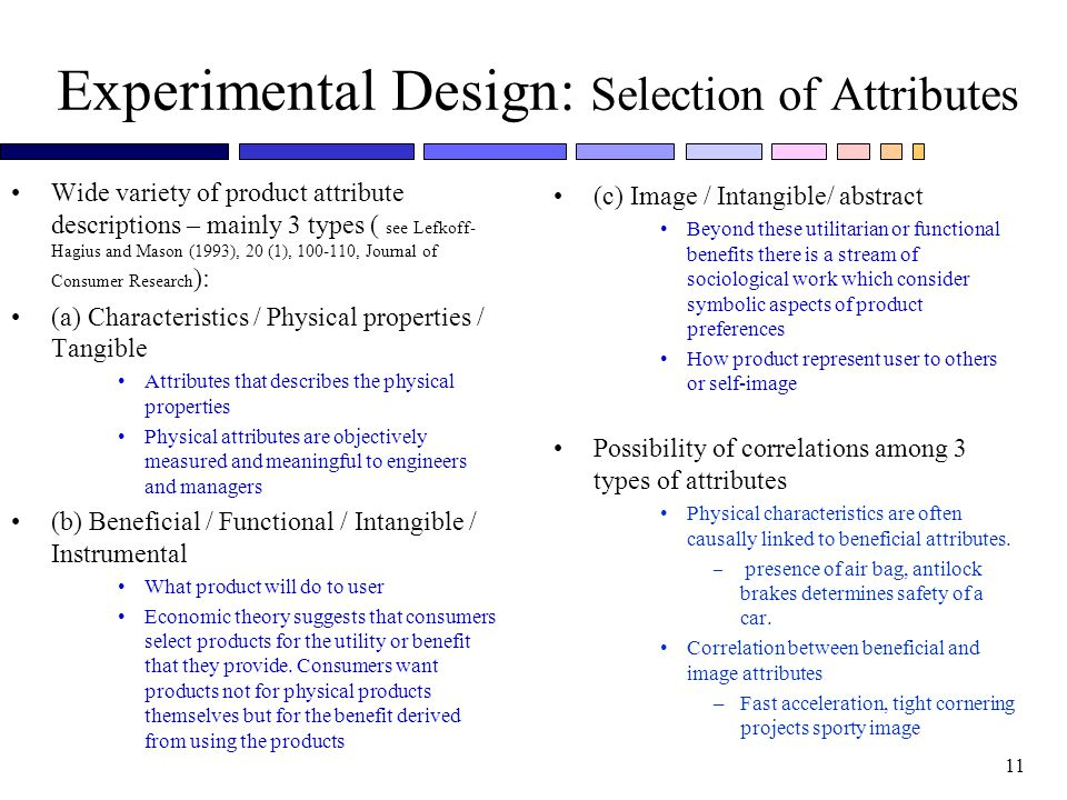 11 Experimental Design: Selection of Attributes Wide variety of product attribute descriptions – mainly 3 types ( see Lefkoff- Hagius and Mason (1993), 20 (1), 100-110, Journal of Consumer Research ): (a) Characteristics / Physical properties / Tangible Attributes that describes the physical properties Physical attributes are objectively measured and meaningful to engineers and managers (b) Beneficial / Functional / Intangible / Instrumental What product will do to user Economic theory suggests that consumers select products for the utility or benefit that they provide.