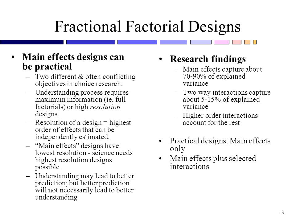 19 Fractional Factorial Designs Main effects designs can be practical –Two different & often conflicting objectives in choice research: –Understanding process requires maximum information (ie, full factorials) or high resolution designs.