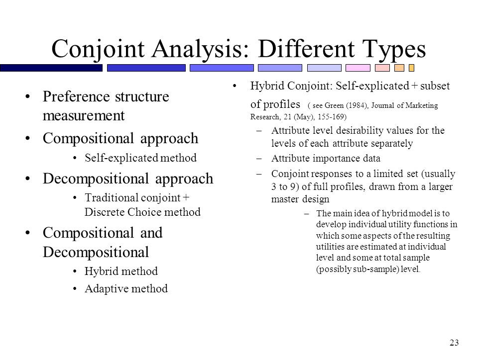 23 Conjoint Analysis: Different Types Preference structure measurement Compositional approach Self-explicated method Decompositional approach Traditional conjoint + Discrete Choice method Compositional and Decompositional Hybrid method Adaptive method Hybrid Conjoint: Self-explicated + subset of profiles ( see Green (1984), Journal of Marketing Research, 21 (May), 155-169) –Attribute level desirability values for the levels of each attribute separately –Attribute importance data –Conjoint responses to a limited set (usually 3 to 9) of full profiles, drawn from a larger master design –The main idea of hybrid model is to develop individual utility functions in which some aspects of the resulting utilities are estimated at individual level and some at total sample (possibly sub-sample) level.