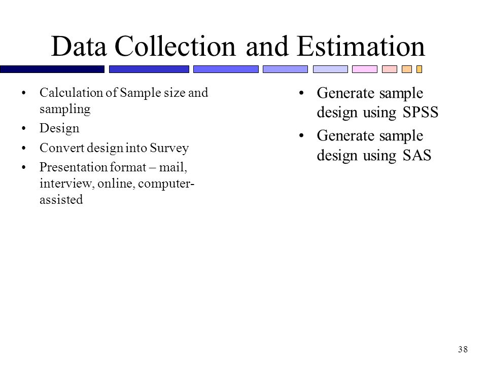 38 Data Collection and Estimation Calculation of Sample size and sampling Design Convert design into Survey Presentation format – mail, interview, online, computer- assisted Generate sample design using SPSS Generate sample design using SAS