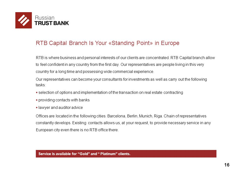 16 RTB Capital Branch Is Your «Standing Point» in Europe RTB is where business and personal interests of our clients are concentrated.