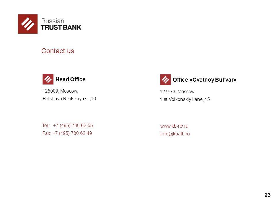 23 Contact us Office «Cvetnoy Bulvar» 127473, Moscow, 1-st Volkonskiy Lane, 15 Head Office 125009, Moscow, Bolshaya Nikitskaya st.,16 Tel.: +7 (495) 780-62-55 Fax: +7 (495) 780-62-49 www.kb-rtb.ru info@kb-rtb.ru