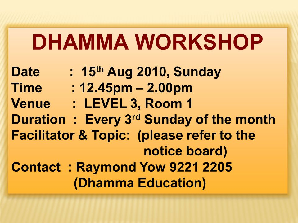 DHAMMA WORKSHOP Date : 15 th Aug 2010, Sunday Time : 12.45pm – 2.00pm Venue : LEVEL 3, Room 1 Duration : Every 3 rd Sunday of the month Facilitator & Topic: (please refer to the notice board) Contact : Raymond Yow 9221 2205 (Dhamma Education) DHAMMA WORKSHOP Date : 15 th Aug 2010, Sunday Time : 12.45pm – 2.00pm Venue : LEVEL 3, Room 1 Duration : Every 3 rd Sunday of the month Facilitator & Topic: (please refer to the notice board) Contact : Raymond Yow 9221 2205 (Dhamma Education)