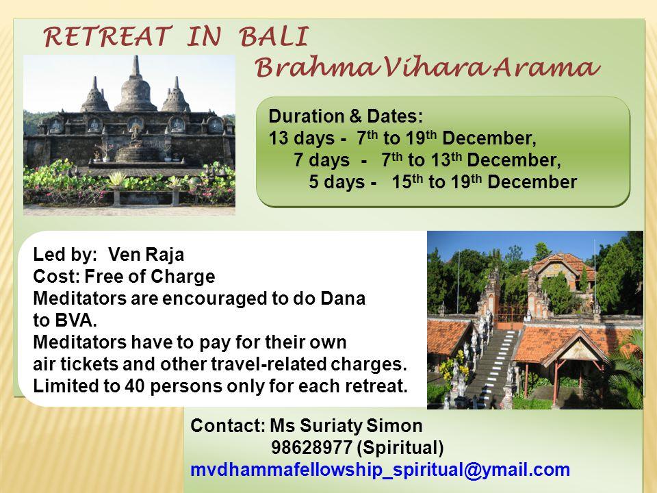 RETREAT IN BALI Brahma Vihara Arama RETREAT IN BALI Brahma Vihara Arama Contact: Ms Suriaty Simon 98628977 (Spiritual) mvdhammafellowship_spiritual@ymail.com Contact: Ms Suriaty Simon 98628977 (Spiritual) mvdhammafellowship_spiritual@ymail.com Led by: Ven Raja Cost: Free of Charge Meditators are encouraged to do Dana to BVA.