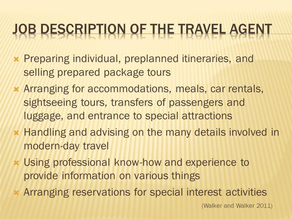 Preparing individual, preplanned itineraries, and selling prepared package tours Arranging for accommodations, meals, car rentals, sightseeing tours, transfers of passengers and luggage, and entrance to special attractions Handling and advising on the many details involved in modern-day travel Using professional know-how and experience to provide information on various things Arranging reservations for special interest activities (Walker and Walker 2011)