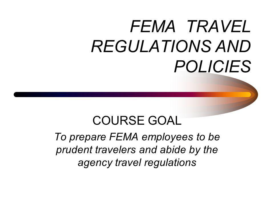 August 2004FEMA Travel Rules and Regulations2 Objectives Explain the Prudent Traveler Rule Arrange for travel as prescribed by the regulations Differentiate between local and out-of- area travel Use the government travel card in compliance with the rules