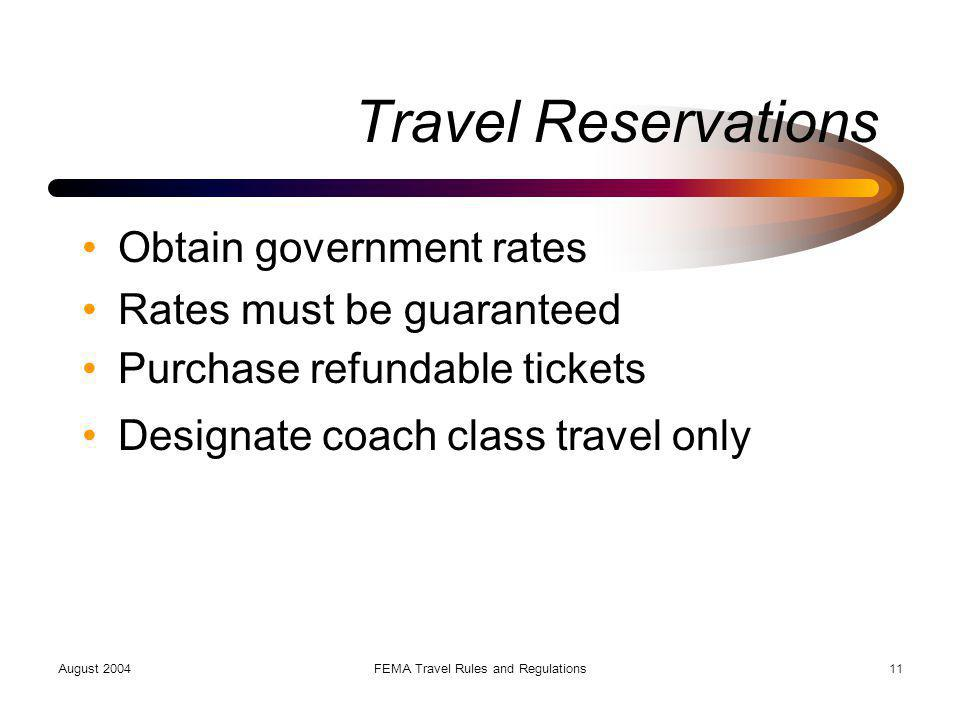 August 2004FEMA Travel Rules and Regulations11 Travel Reservations Obtain government rates Rates must be guaranteed Purchase refundable tickets Design