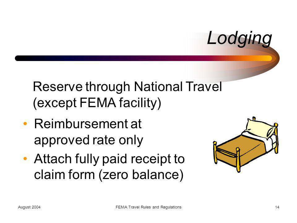 August 2004FEMA Travel Rules and Regulations14 Lodging Reimbursement at approved rate only Attach fully paid receipt to claim form (zero balance) Rese
