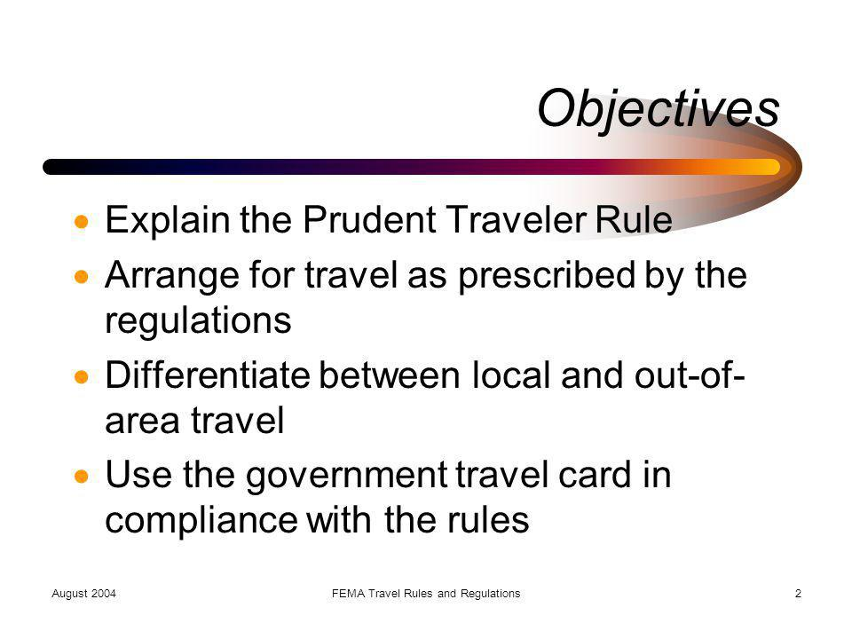 August 2004FEMA Travel Rules and Regulations23 Local Travel Within 50-mile radius of official duty station (may be up to 100 miles) DAEs have special regulations when DFO within 50 miles of residence