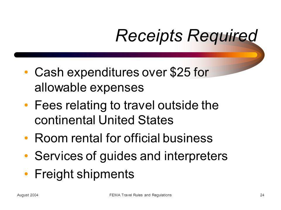 August 2004FEMA Travel Rules and Regulations24 Receipts Required Cash expenditures over $25 for allowable expenses Fees relating to travel outside the