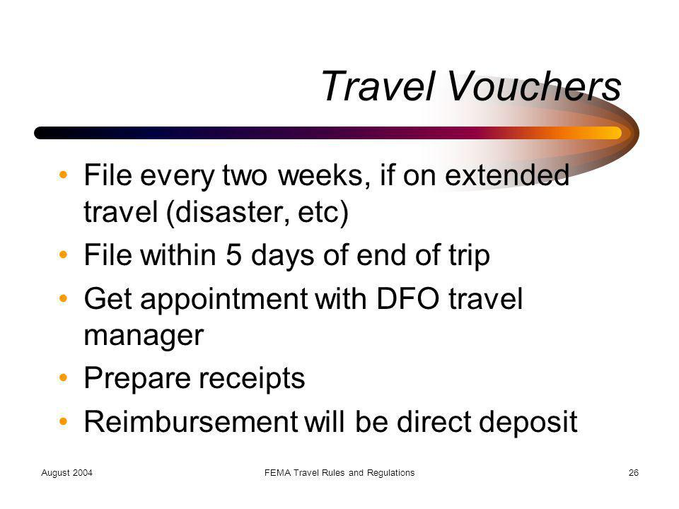 August 2004FEMA Travel Rules and Regulations26 Travel Vouchers File every two weeks, if on extended travel (disaster, etc) File within 5 days of end o