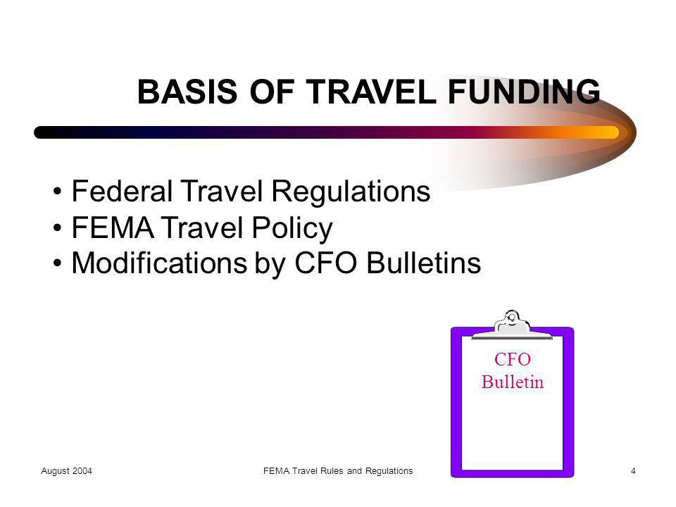 August 2004FEMA Travel Rules and Regulations4 BASIS OF TRAVEL FUNDING Federal Travel Regulations FEMA Travel Policy Modifications by CFO Bulletins CFO