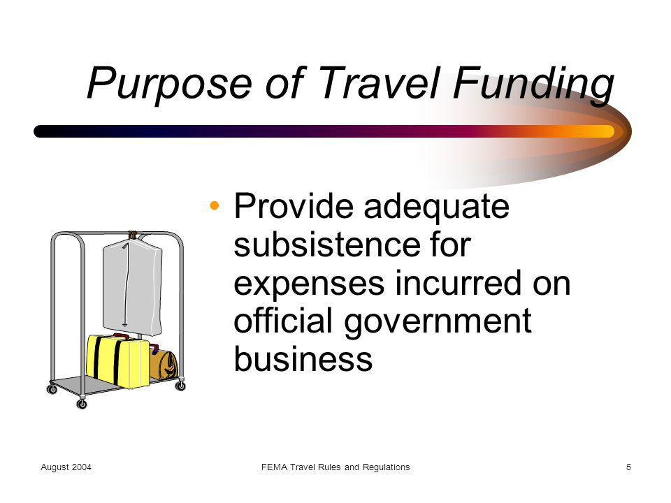 August 2004FEMA Travel Rules and Regulations16 Meals & Incidental Expenses Flat rate - no receipts required First and last day of travel at 75% of allowance for site Rate reduced by cost of included meals, such as at a conference