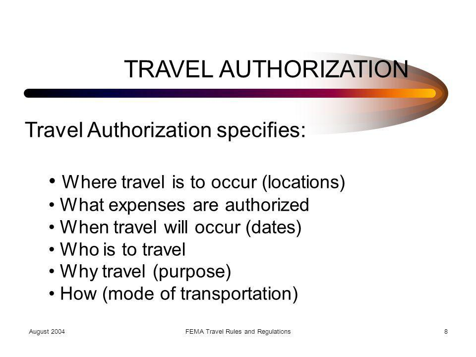 August 2004FEMA Travel Rules and Regulations9 Travel Authorization (TA) Travel Authorization (TA) characteristics: Single, group or invitational Combined TA (Disaster) Signed by approving official Has a number.