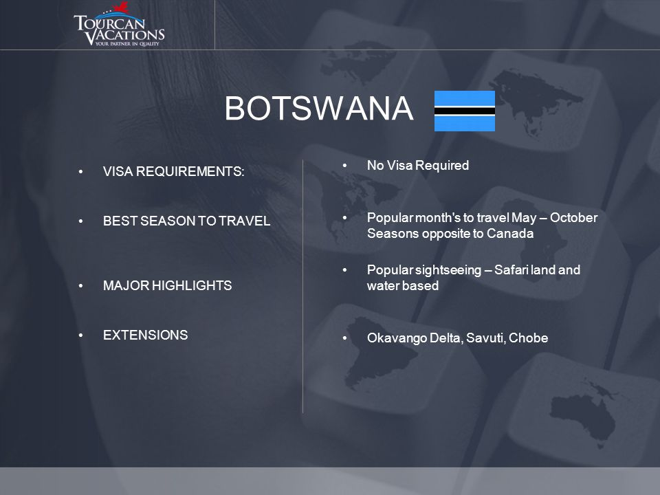 BOTSWANA VISA REQUIREMENTS: BEST SEASON TO TRAVEL MAJOR HIGHLIGHTS EXTENSIONS No Visa Required Popular month s to travel May – October Seasons opposite to Canada Popular sightseeing – Safari land and water based Okavango Delta, Savuti, Chobe