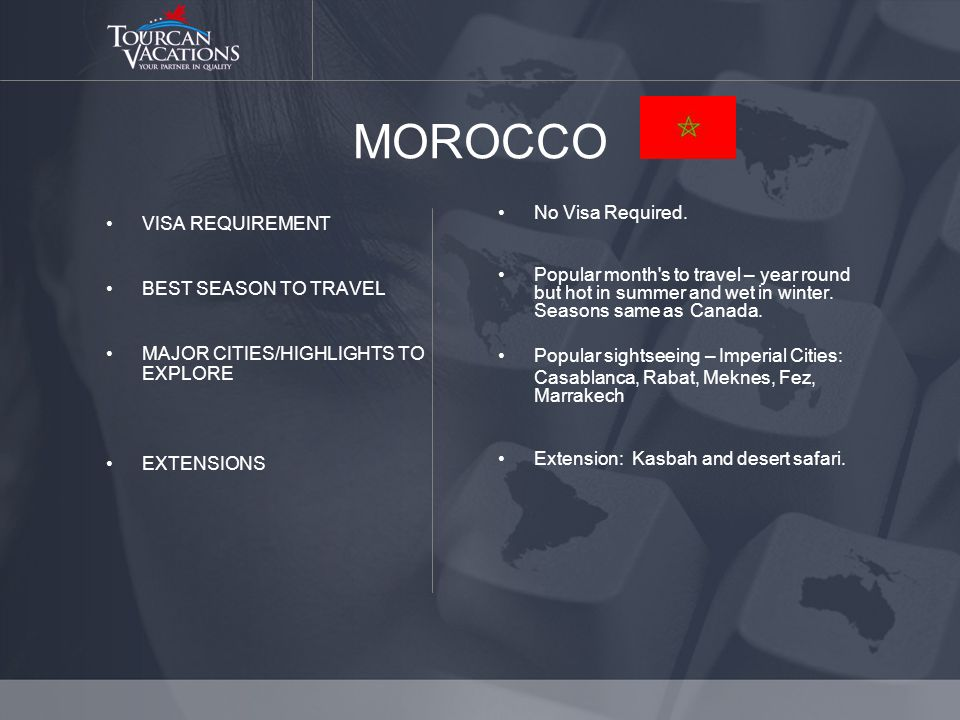 MOROCCO VISA REQUIREMENT BEST SEASON TO TRAVEL MAJOR CITIES/HIGHLIGHTS TO EXPLORE EXTENSIONS No Visa Required.