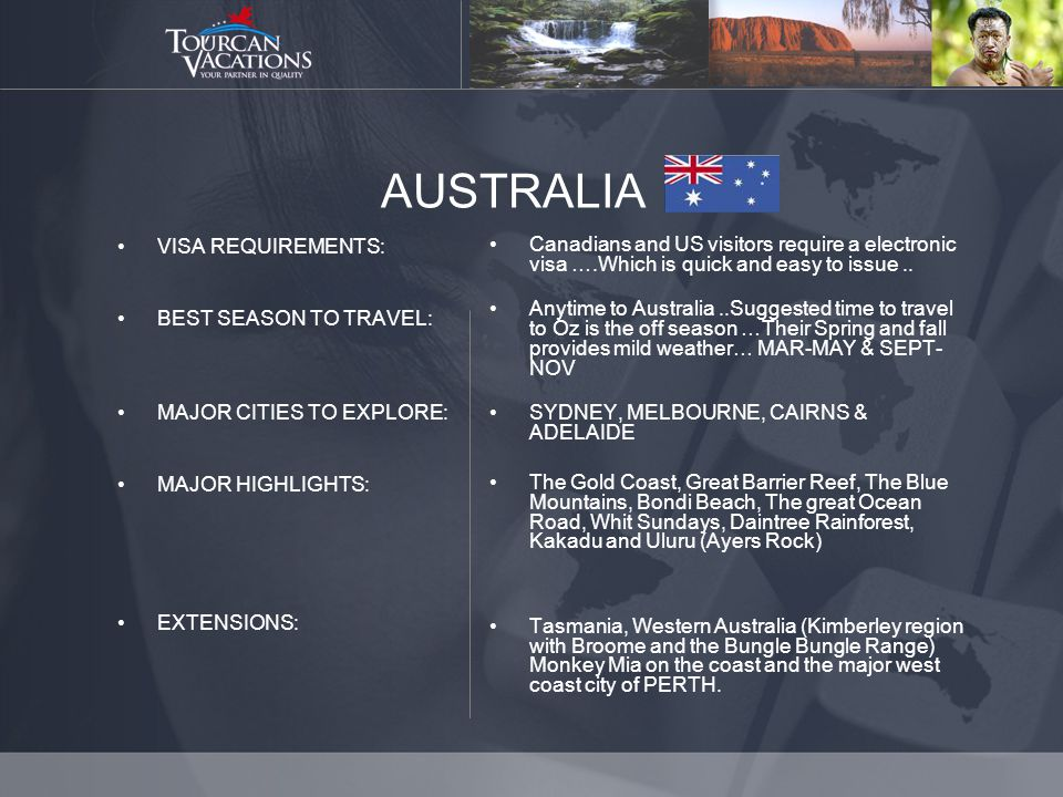AUSTRALIA VISA REQUIREMENTS: BEST SEASON TO TRAVEL: MAJOR CITIES TO EXPLORE: MAJOR HIGHLIGHTS: EXTENSIONS: Canadians and US visitors require a electronic visa ….Which is quick and easy to issue..