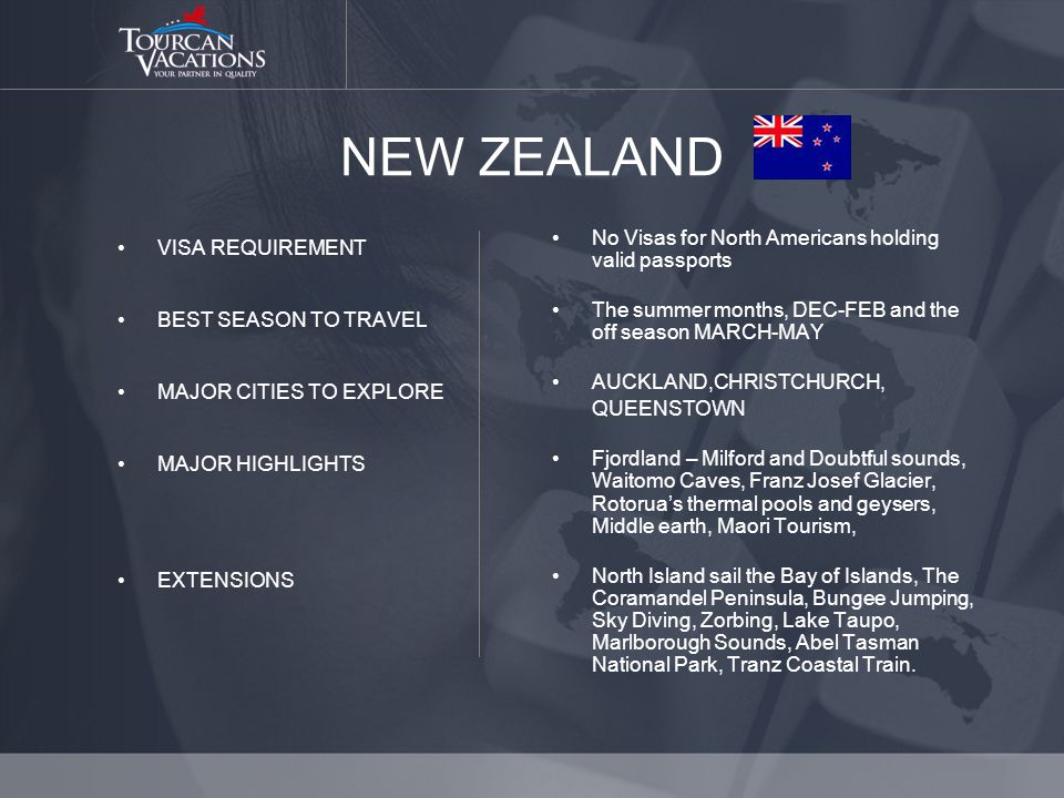 NEW ZEALAND VISA REQUIREMENT BEST SEASON TO TRAVEL MAJOR CITIES TO EXPLORE MAJOR HIGHLIGHTS EXTENSIONS No Visas for North Americans holding valid passports The summer months, DEC-FEB and the off season MARCH-MAY AUCKLAND,CHRISTCHURCH, QUEENSTOWN Fjordland – Milford and Doubtful sounds, Waitomo Caves, Franz Josef Glacier, Rotoruas thermal pools and geysers, Middle earth, Maori Tourism, North Island sail the Bay of Islands, The Coramandel Peninsula, Bungee Jumping, Sky Diving, Zorbing, Lake Taupo, Marlborough Sounds, Abel Tasman National Park, Tranz Coastal Train.