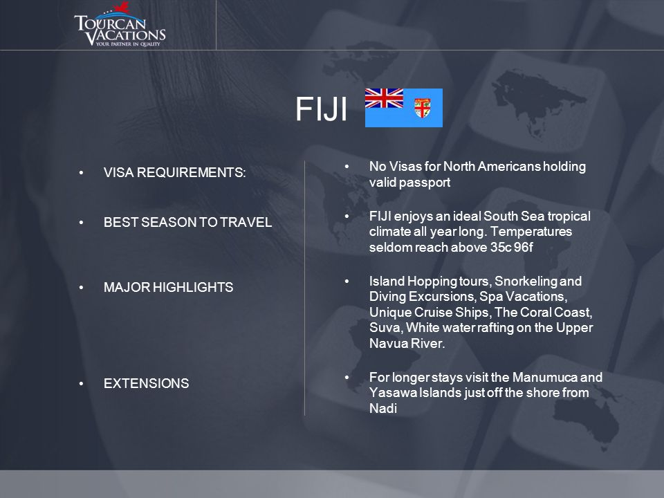 FIJI VISA REQUIREMENTS: BEST SEASON TO TRAVEL MAJOR HIGHLIGHTS EXTENSIONS No Visas for North Americans holding valid passport FIJI enjoys an ideal South Sea tropical climate all year long.