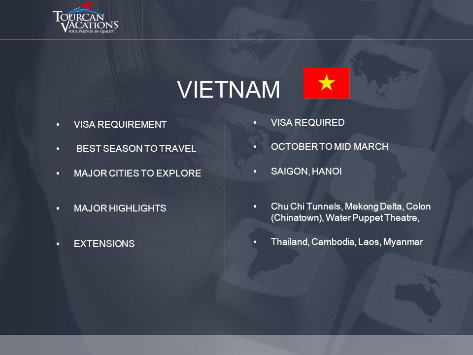 VIETNAM VISA REQUIREMENT BEST SEASON TO TRAVEL MAJOR CITIES TO EXPLORE MAJOR HIGHLIGHTS EXTENSIONS VISA REQUIRED OCTOBER TO MID MARCH SAIGON, HANOI Chu Chi Tunnels, Mekong Delta, Colon (Chinatown), Water Puppet Theatre, Thailand, Cambodia, Laos, Myanmar