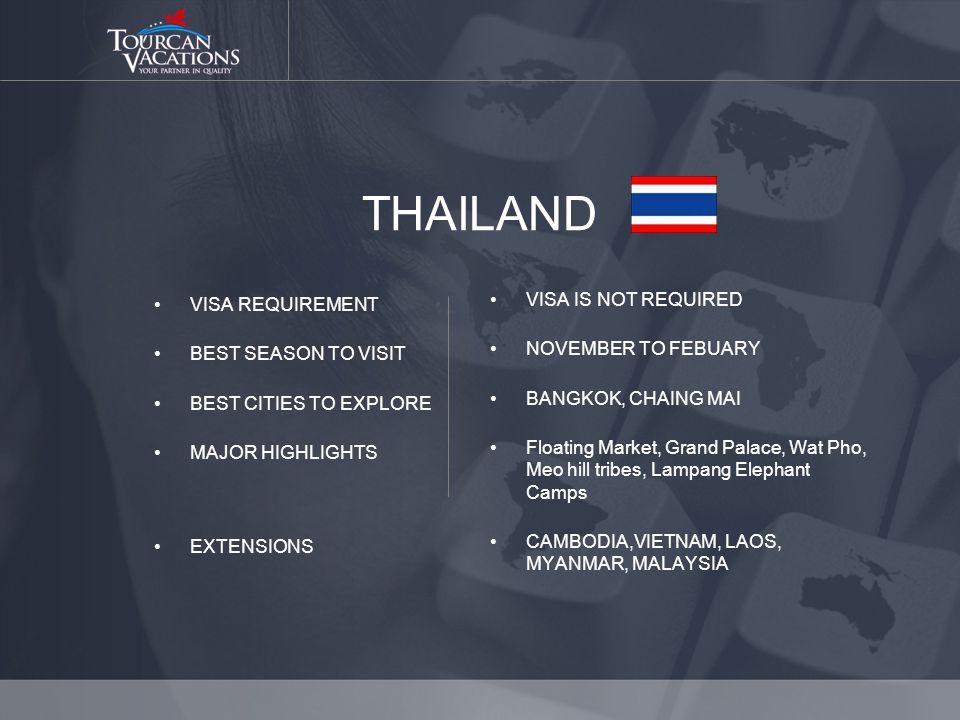 THAILAND VISA REQUIREMENT BEST SEASON TO VISIT BEST CITIES TO EXPLORE MAJOR HIGHLIGHTS EXTENSIONS VISA IS NOT REQUIRED NOVEMBER TO FEBUARY BANGKOK, CHAING MAI Floating Market, Grand Palace, Wat Pho, Meo hill tribes, Lampang Elephant Camps CAMBODIA,VIETNAM, LAOS, MYANMAR, MALAYSIA