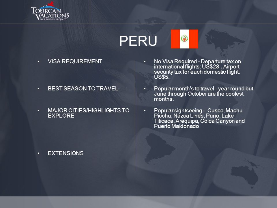 PERU VISA REQUIREMENT BEST SEASON TO TRAVEL MAJOR CITIES/HIGHLIGHTS TO EXPLORE EXTENSIONS No Visa Required - Departure tax on international flights: US$28.