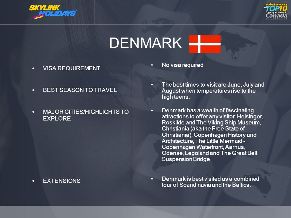 DENMARK VISA REQUIREMENT BEST SEASON TO TRAVEL MAJOR CITIES/HIGHLIGHTS TO EXPLORE EXTENSIONS No visa required The best times to visit are June, July and August when temperatures rise to the high teens.