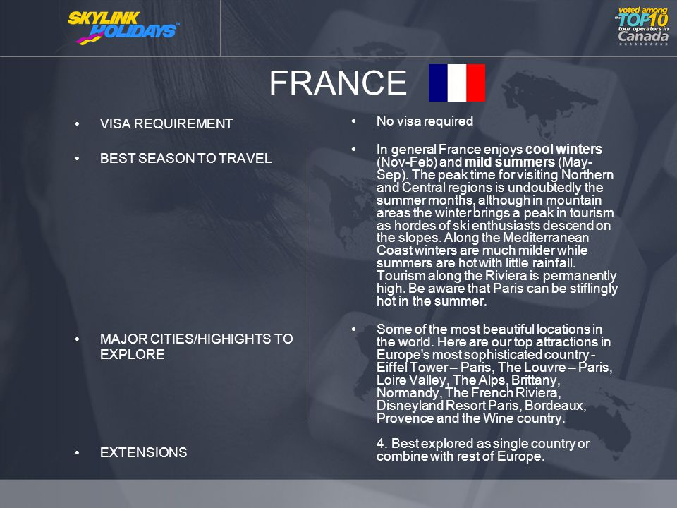 FRANCE VISA REQUIREMENT BEST SEASON TO TRAVEL MAJOR CITIES/HIGHIGHTS TO EXPLORE EXTENSIONS No visa required In general France enjoys cool winters (Nov-Feb) and mild summers (May- Sep).