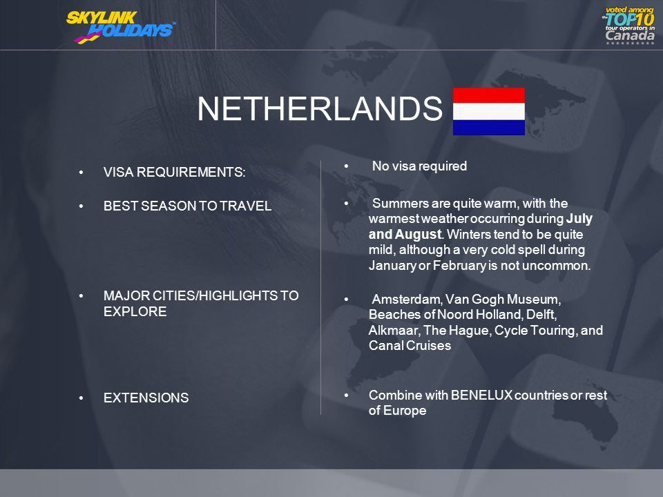 NETHERLANDS VISA REQUIREMENTS: BEST SEASON TO TRAVEL MAJOR CITIES/HIGHLIGHTS TO EXPLORE EXTENSIONS No visa required Summers are quite warm, with the warmest weather occurring during July and August.