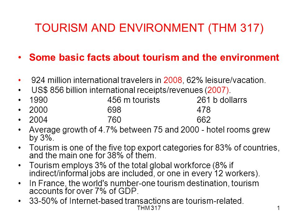 THM 3171 TOURISM AND ENVIRONMENT (THM 317) Some basic facts about tourism and the environment 924 million international travelers in 2008, 62% leisure/vacation.
