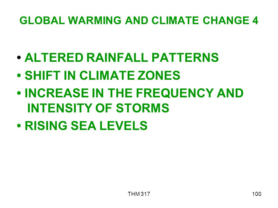 THM 317100 GLOBAL WARMING AND CLIMATE CHANGE 4 ALTERED RAINFALL PATTERNS SHIFT IN CLIMATE ZONES INCREASE IN THE FREQUENCY AND INTENSITY OF STORMS RISING SEA LEVELS