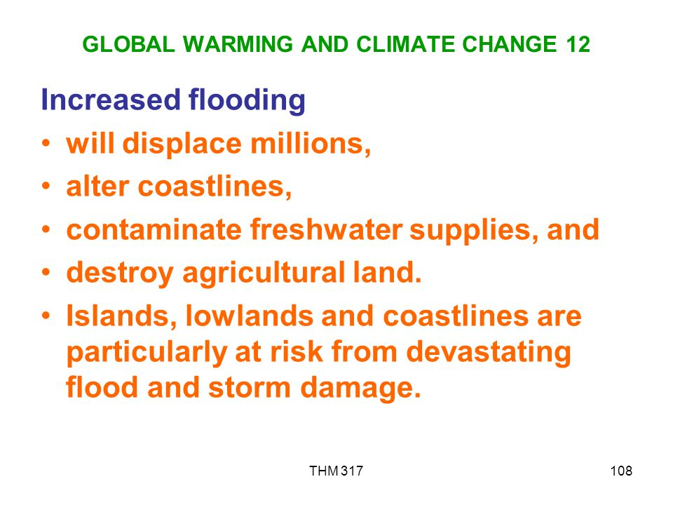 THM 317108 GLOBAL WARMING AND CLIMATE CHANGE 12 Increased flooding will displace millions, alter coastlines, contaminate freshwater supplies, and destroy agricultural land.