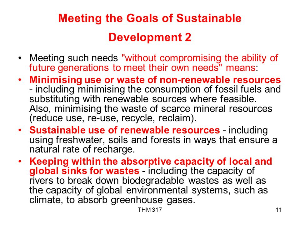 THM 31711 Meeting the Goals of Sustainable Development 2 Meeting such needs without compromising the ability of future generations to meet their own needs means: Minimising use or waste of non-renewable resources - including minimising the consumption of fossil fuels and substituting with renewable sources where feasible.