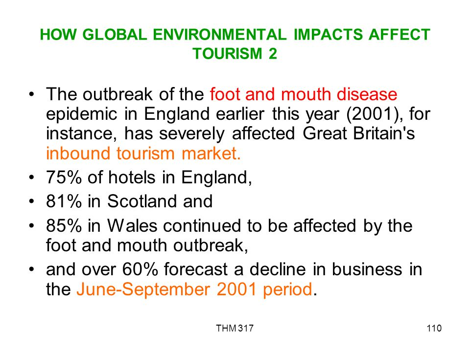 THM 317110 HOW GLOBAL ENVIRONMENTAL IMPACTS AFFECT TOURISM 2 The outbreak of the foot and mouth disease epidemic in England earlier this year (2001), for instance, has severely affected Great Britain s inbound tourism market.