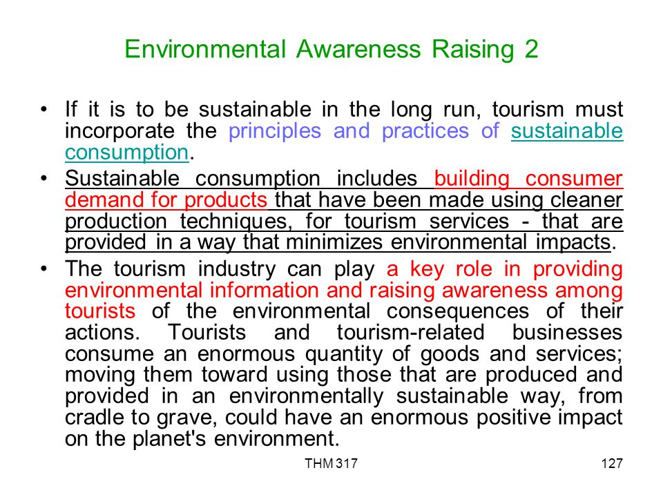 THM 317127 Environmental Awareness Raising 2 If it is to be sustainable in the long run, tourism must incorporate the principles and practices of sustainable consumption.sustainable consumption Sustainable consumption includes building consumer demand for products that have been made using cleaner production techniques, for tourism services - that are provided in a way that minimizes environmental impacts.