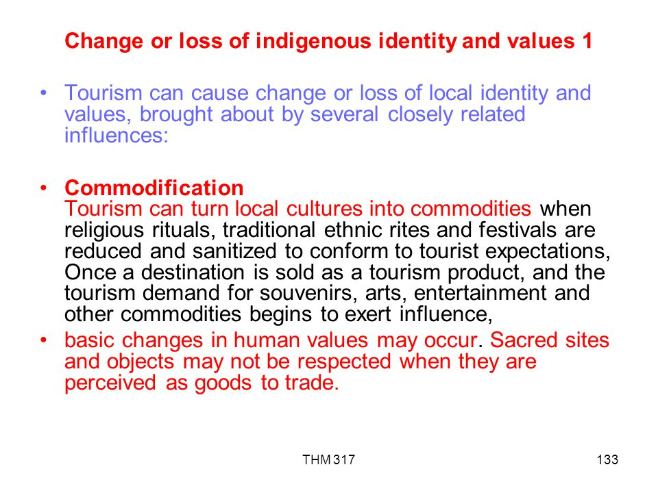 THM 317133 Change or loss of indigenous identity and values 1 Tourism can cause change or loss of local identity and values, brought about by several closely related influences: Commodification Tourism can turn local cultures into commodities when religious rituals, traditional ethnic rites and festivals are reduced and sanitized to conform to tourist expectations, Once a destination is sold as a tourism product, and the tourism demand for souvenirs, arts, entertainment and other commodities begins to exert influence, basic changes in human values may occur.