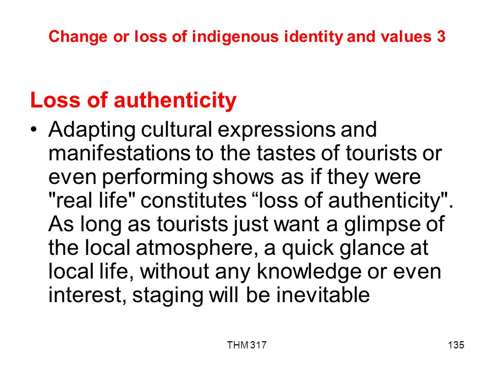 THM 317135 Change or loss of indigenous identity and values 3 Loss of authenticity Adapting cultural expressions and manifestations to the tastes of tourists or even performing shows as if they were real life constitutes loss of authenticity .