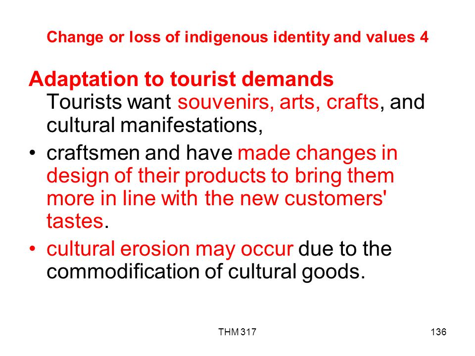 THM 317136 Change or loss of indigenous identity and values 4 Adaptation to tourist demands Tourists want souvenirs, arts, crafts, and cultural manifestations, craftsmen and have made changes in design of their products to bring them more in line with the new customers tastes.