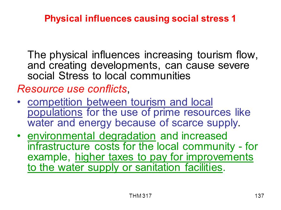 THM 317137 Physical influences causing social stress 1 The physical influences increasing tourism flow, and creating developments, can cause severe social Stress to local communities Resource use conflicts, competition between tourism and local populations for the use of prime resources like water and energy because of scarce supply.