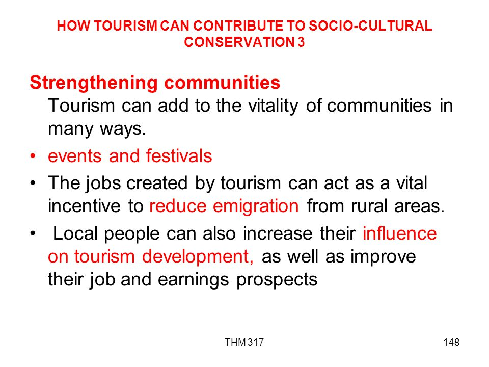 THM 317148 HOW TOURISM CAN CONTRIBUTE TO SOCIO-CULTURAL CONSERVATION 3 Strengthening communities Tourism can add to the vitality of communities in many ways.