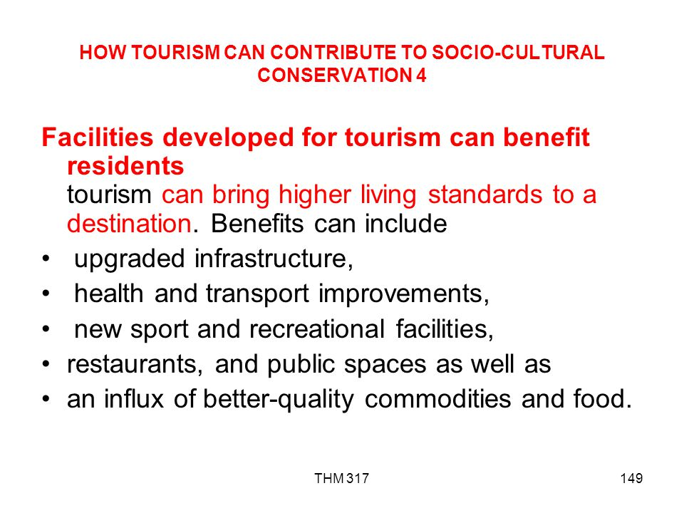 THM 317149 HOW TOURISM CAN CONTRIBUTE TO SOCIO-CULTURAL CONSERVATION 4 Facilities developed for tourism can benefit residents tourism can bring higher living standards to a destination.