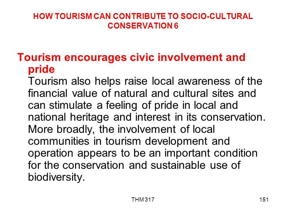 THM 317151 HOW TOURISM CAN CONTRIBUTE TO SOCIO-CULTURAL CONSERVATION 6 Tourism encourages civic involvement and pride Tourism also helps raise local awareness of the financial value of natural and cultural sites and can stimulate a feeling of pride in local and national heritage and interest in its conservation.